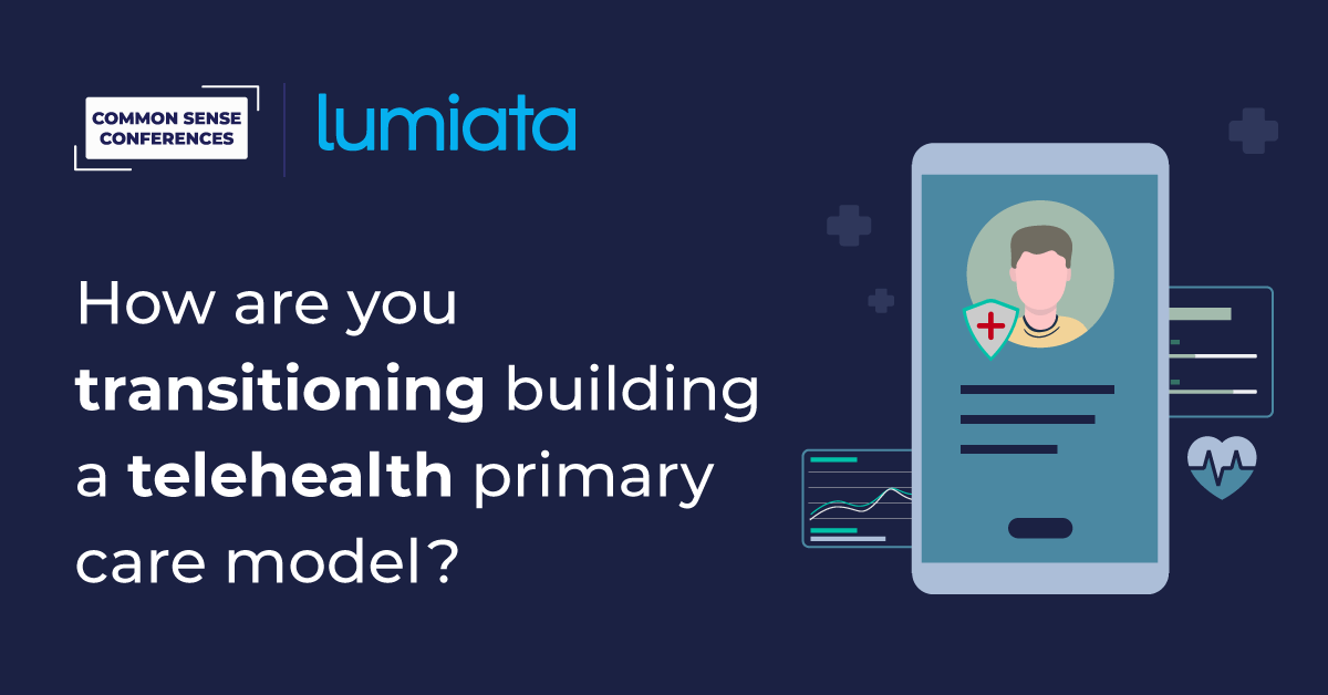 Lumiata - How are you transitioning building a telehealth primary care model